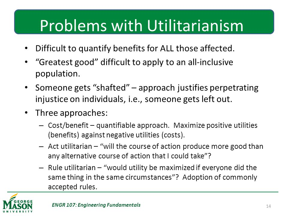 ENGR 107: Engineering Fundamentals 14 Problems with Utilitarianism Difficult to quantify benefits for ALL those affected.