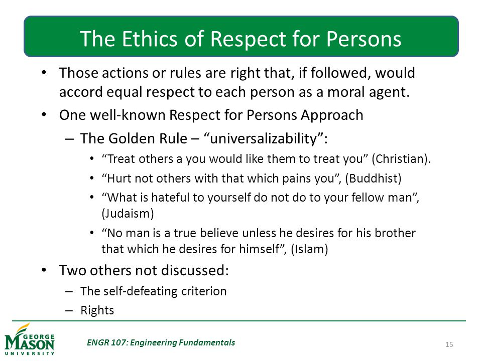 ENGR 107: Engineering Fundamentals 15 The Ethics of Respect for Persons Those actions or rules are right that, if followed, would accord equal respect to each person as a moral agent.