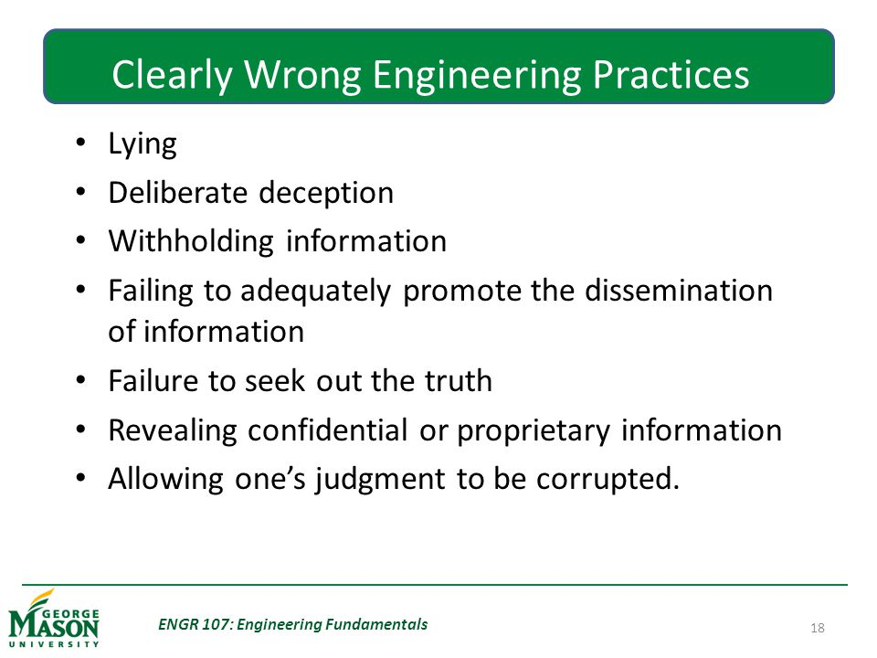 ENGR 107: Engineering Fundamentals 18 Clearly Wrong Engineering Practices Lying Deliberate deception Withholding information Failing to adequately promote the dissemination of information Failure to seek out the truth Revealing confidential or proprietary information Allowing one's judgment to be corrupted.
