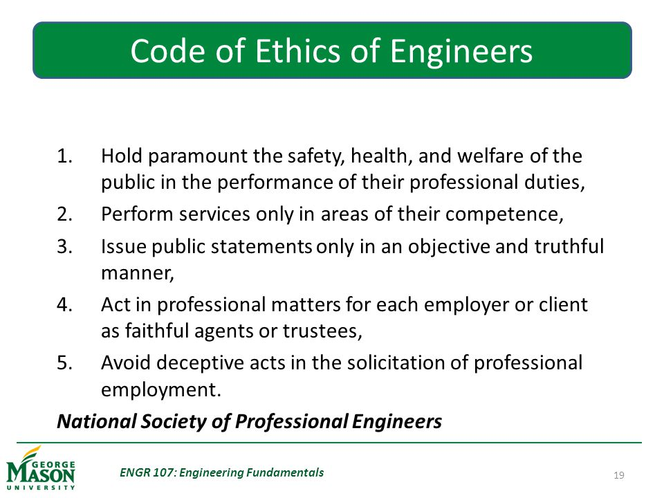 ENGR 107: Engineering Fundamentals 19 Code of Ethics of Engineers Fundamental Canons 1.Hold paramount the safety, health, and welfare of the public in the performance of their professional duties, 2.Perform services only in areas of their competence, 3.Issue public statements only in an objective and truthful manner, 4.Act in professional matters for each employer or client as faithful agents or trustees, 5.Avoid deceptive acts in the solicitation of professional employment.
