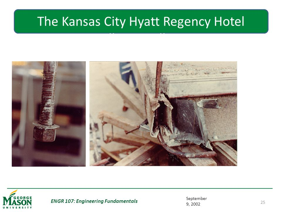 September 9, 2002 ENGR 107: Engineering Fundamentals 25 The Kansas City Hyatt Regency Hotel Walkway Collapse