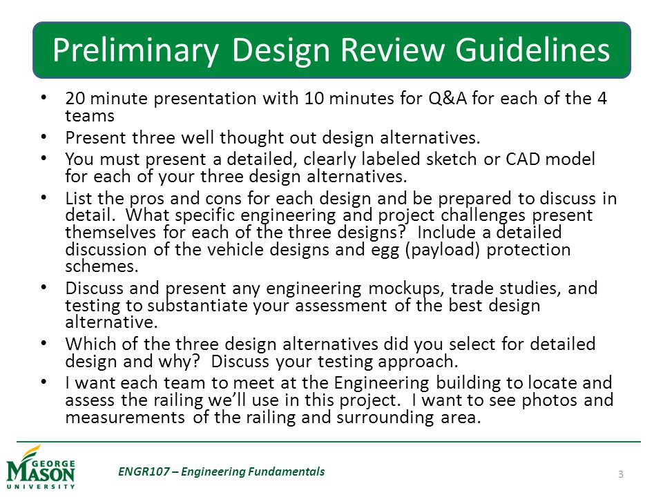 Preliminary Design Review Guidelines 20 minute presentation with 10 minutes for Q&A for each of the 4 teams Present three well thought out design alternatives.