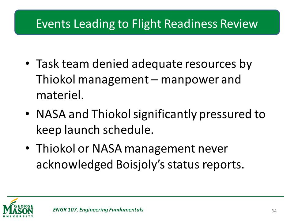ENGR 107: Engineering Fundamentals 34 Events Leading to Flight Readiness Review Task team denied adequate resources by Thiokol management – manpower and materiel.