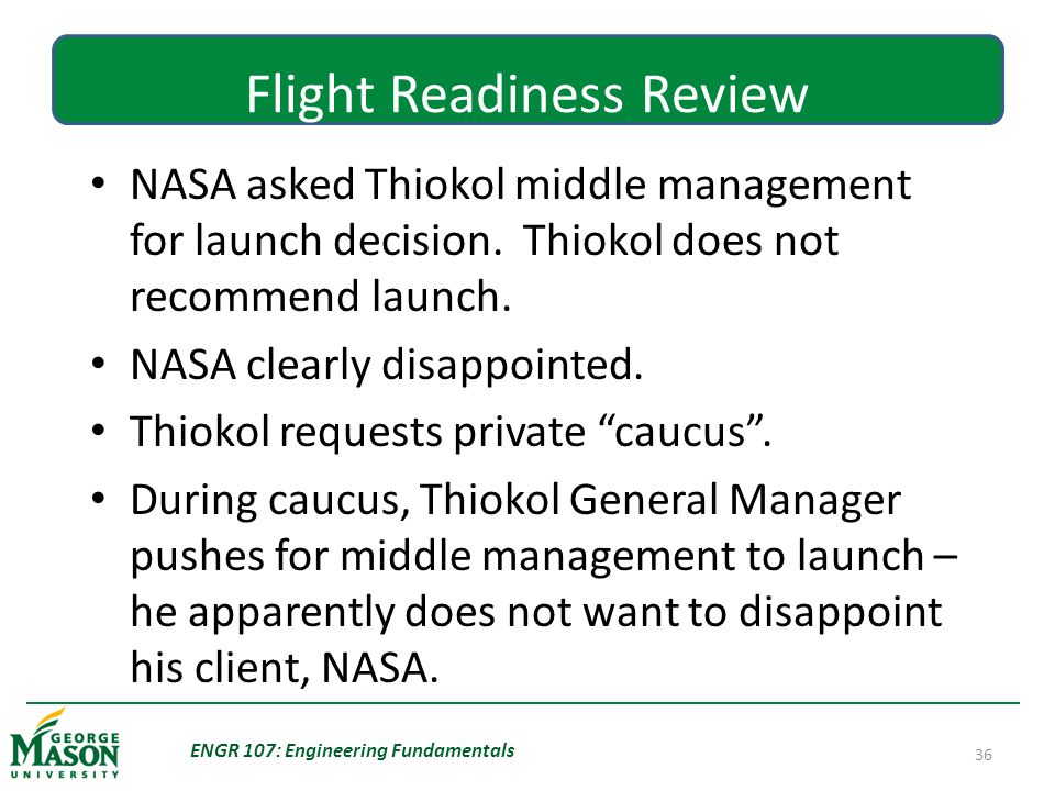 ENGR 107: Engineering Fundamentals 36 Flight Readiness Review NASA asked Thiokol middle management for launch decision.