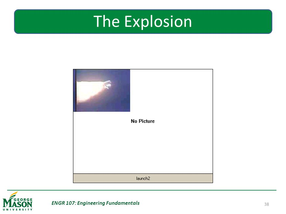 ENGR 107: Engineering Fundamentals 38 The Explosion
