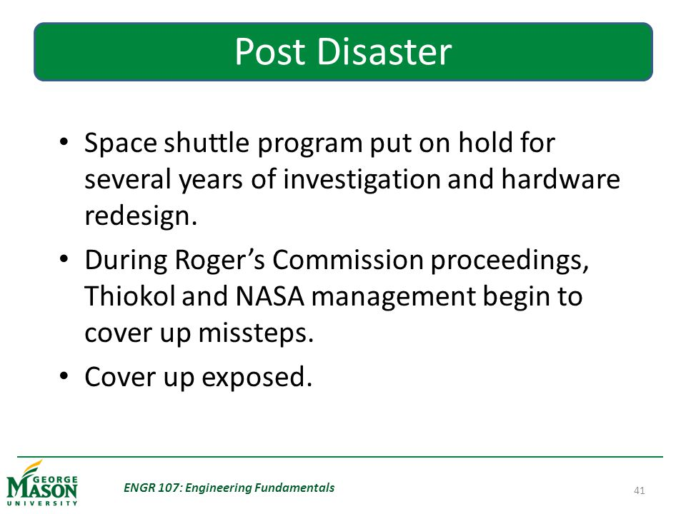 ENGR 107: Engineering Fundamentals 41 Post Disaster Space shuttle program put on hold for several years of investigation and hardware redesign.