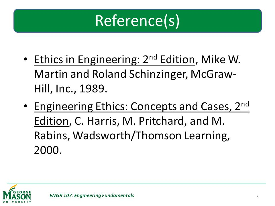 ENGR 107: Engineering Fundamentals 5 Reference(s) Ethics in Engineering: 2 nd Edition, Mike W.