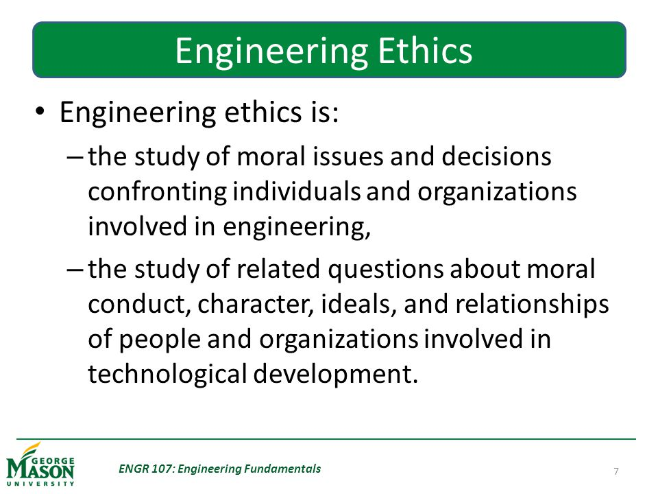 ENGR 107: Engineering Fundamentals 7 Engineering Ethics Engineering ethics is: – the study of moral issues and decisions confronting individuals and organizations involved in engineering, – the study of related questions about moral conduct, character, ideals, and relationships of people and organizations involved in technological development.