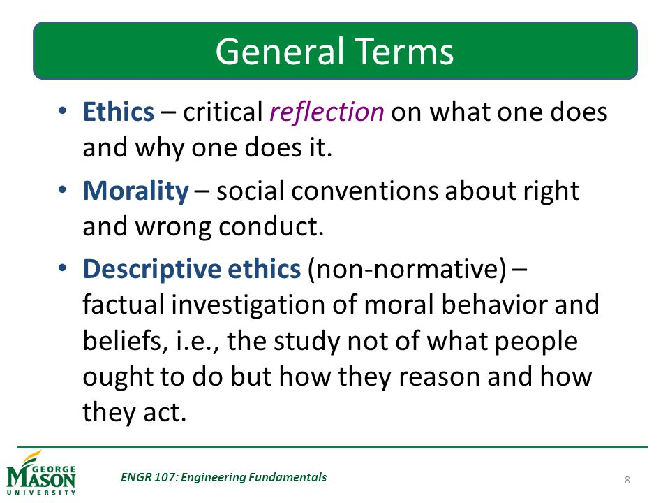 ENGR 107: Engineering Fundamentals 8 General Terms Ethics – critical reflection on what one does and why one does it.