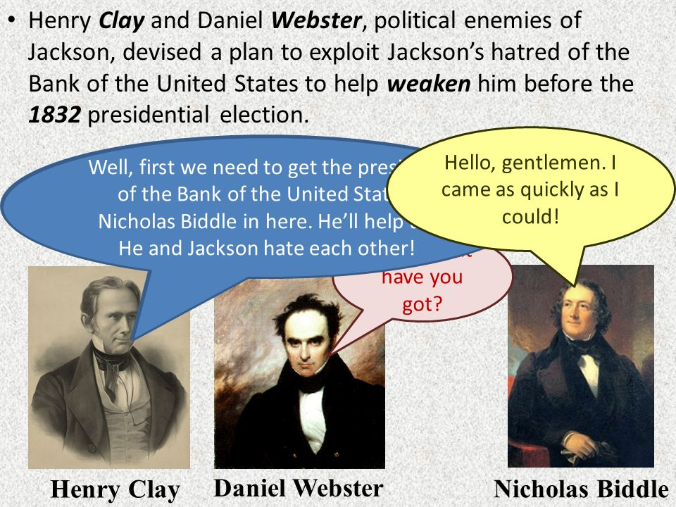 Henry Clay and Daniel Webster, political enemies of Jackson, devised a plan to exploit Jackson's hatred of the Bank of the United States to help weaken him before the 1832 presidential election.