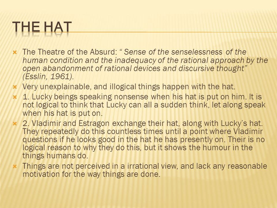  The Theatre of the Absurd: Sense of the senselessness of the human condition and the inadequacy of the rational approach by the open abandonment of rational devices and discursive thought (Esslin, 1961).