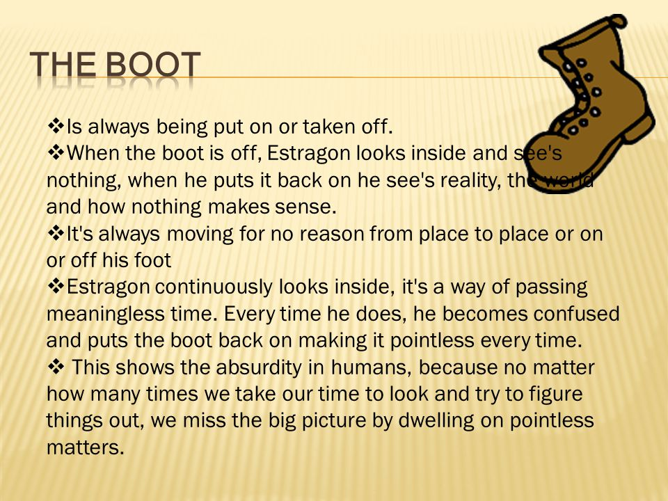  Is always being put on or taken off.  When the boot is off, Estragon looks inside and see's nothing, when he puts it back on he see's reality, the