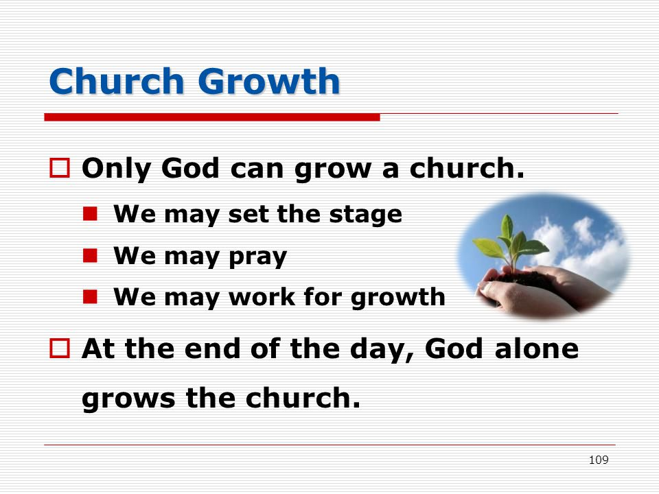 Church Growth  Only God can grow a church. We may set the stage We may pray We may work for growth  At the end of the day, God alone grows the churc