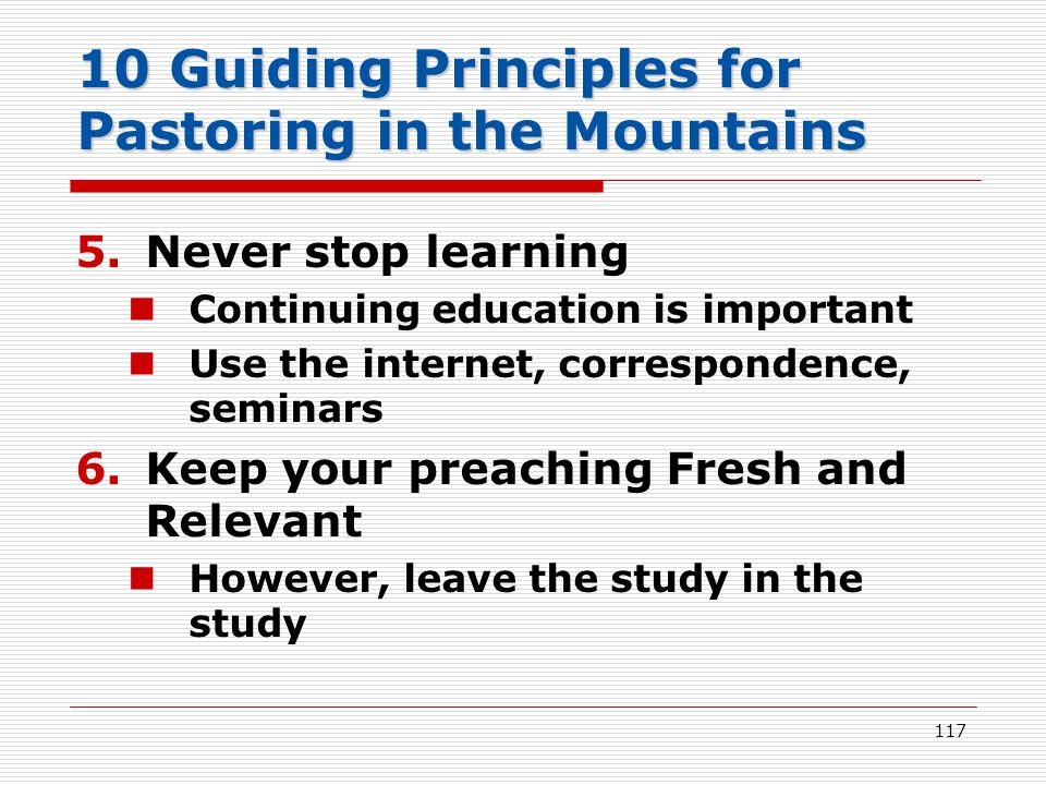 10 Guiding Principles for Pastoring in the Mountains 5.Never stop learning Continuing education is important Use the internet, correspondence, seminars 6.Keep your preaching Fresh and Relevant However, leave the study in the study 117