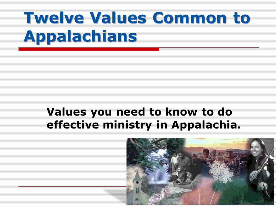 Twelve Values Common to Appalachians Values you need to know to do effective ministry in Appalachia.