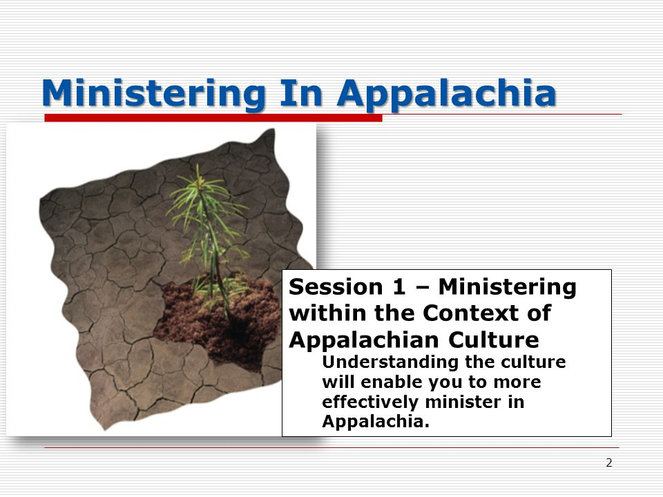 Session 1 – Ministering within the Context of Appalachian Culture Understanding the culture will enable you to more effectively minister in Appalachia.
