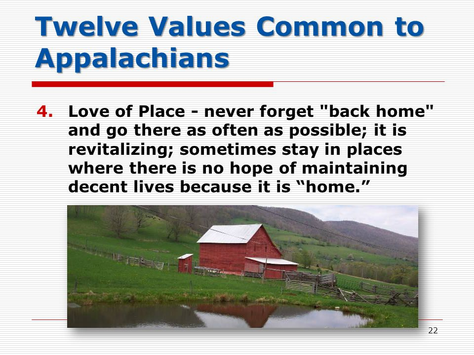 Twelve Values Common to Appalachians 4.Love of Place - never forget back home and go there as often as possible; it is revitalizing; sometimes stay in places where there is no hope of maintaining decent lives because it is home. 22