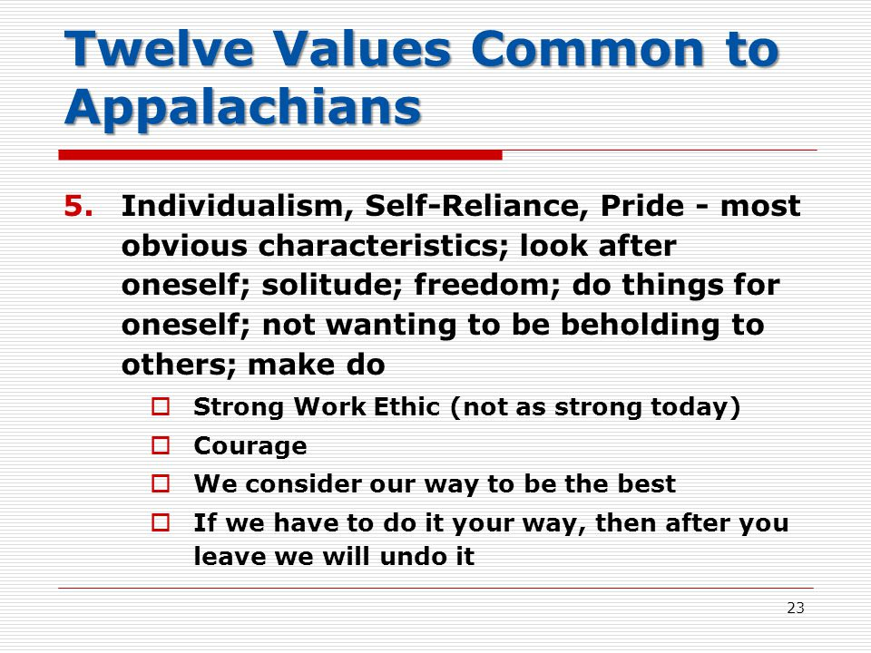 Twelve Values Common to Appalachians 5.Individualism, Self-Reliance, Pride - most obvious characteristics; look after oneself; solitude; freedom; do things for oneself; not wanting to be beholding to others; make do  Strong Work Ethic (not as strong today)  Courage  We consider our way to be the best  If we have to do it your way, then after you leave we will undo it 23