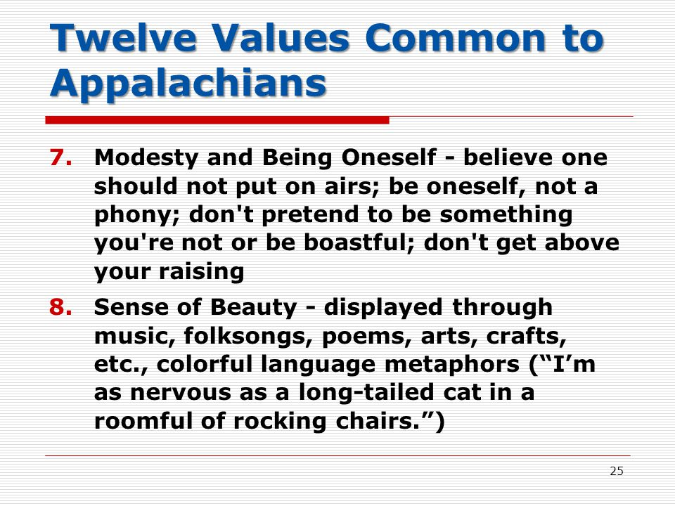 Twelve Values Common to Appalachians 7.Modesty and Being Oneself - believe one should not put on airs; be oneself, not a phony; don t pretend to be something you re not or be boastful; don t get above your raising 8.Sense of Beauty - displayed through music, folksongs, poems, arts, crafts, etc., colorful language metaphors ( I'm as nervous as a long-tailed cat in a roomful of rocking chairs. ) 25