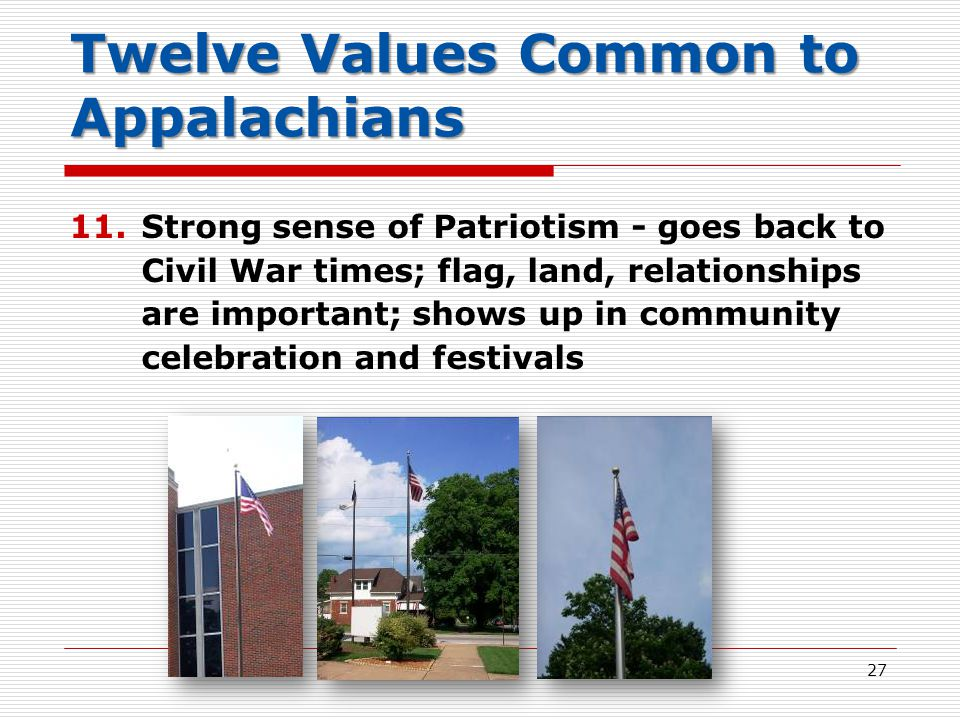 Twelve Values Common to Appalachians 11.Strong sense of Patriotism - goes back to Civil War times; flag, land, relationships are important; shows up in community celebration and festivals 27