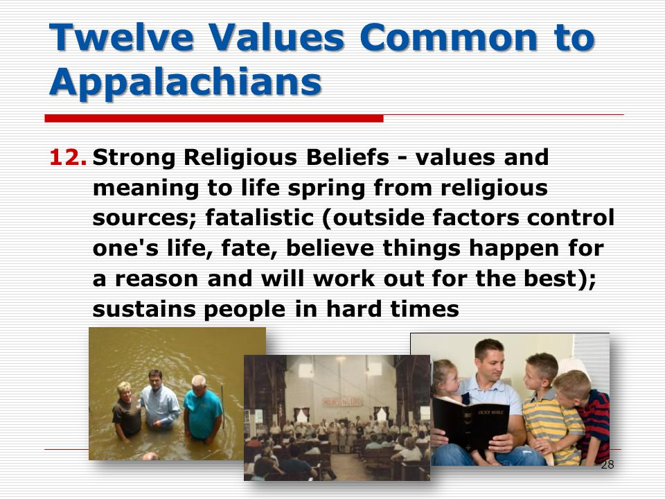 Twelve Values Common to Appalachians 12.Strong Religious Beliefs - values and meaning to life spring from religious sources; fatalistic (outside factors control one s life, fate, believe things happen for a reason and will work out for the best); sustains people in hard times 28