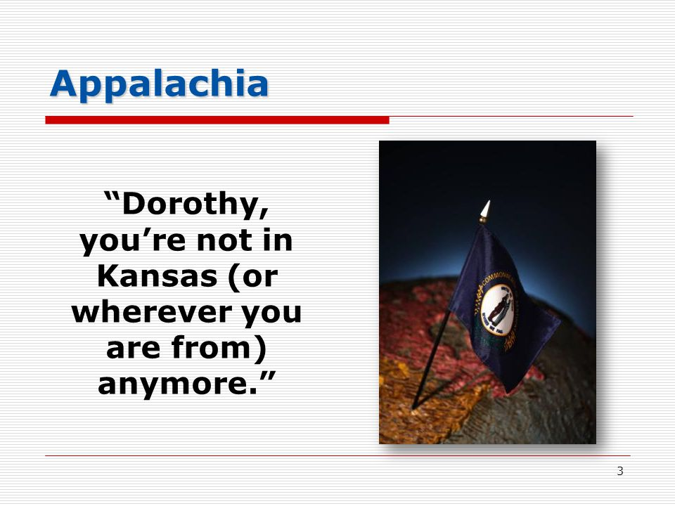 Appalachia Dorothy, you're not in Kansas (or wherever you are from) anymore. 3