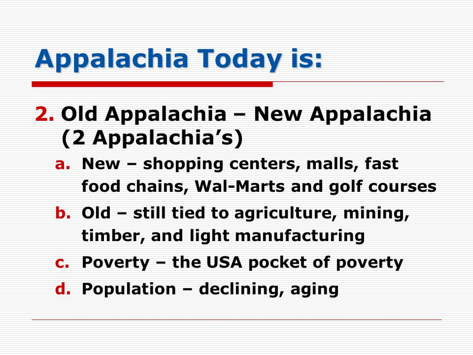Appalachia Today is: 2.Old Appalachia – New Appalachia (2 Appalachia's) a.New – shopping centers, malls, fast food chains, Wal-Marts and golf courses b.Old – still tied to agriculture, mining, timber, and light manufacturing c.Poverty – the USA pocket of poverty d.Population – declining, aging