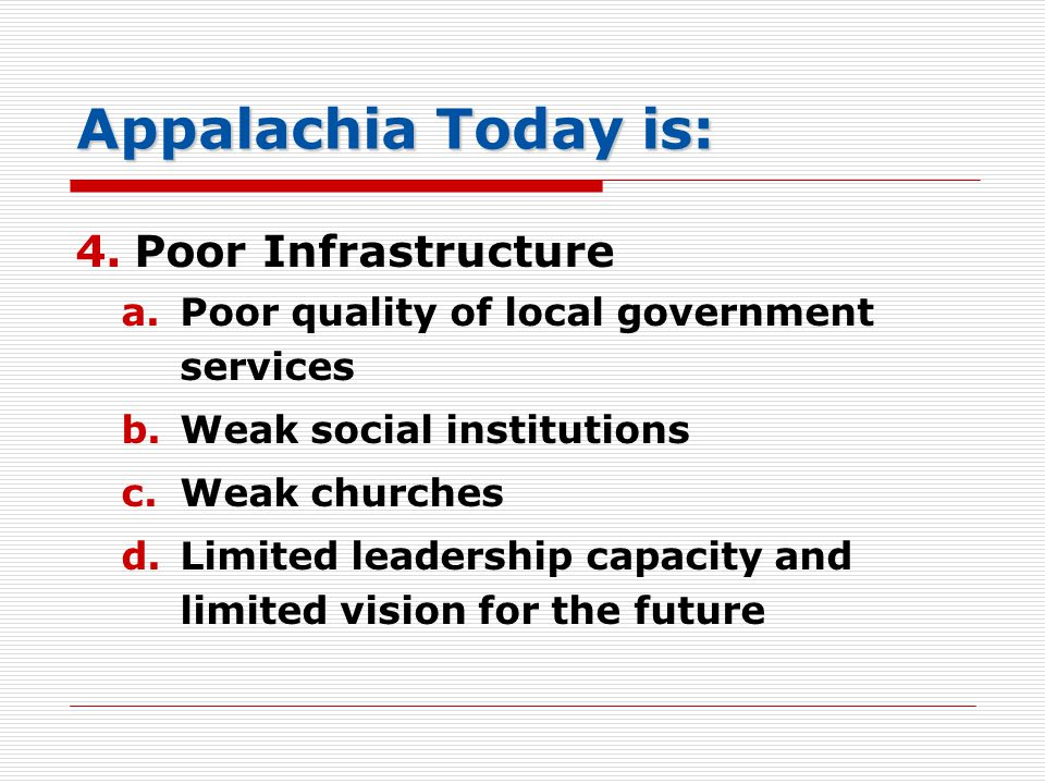 Appalachia Today is: 4.Poor Infrastructure a.Poor quality of local government services b.Weak social institutions c.Weak churches d.Limited leadership capacity and limited vision for the future