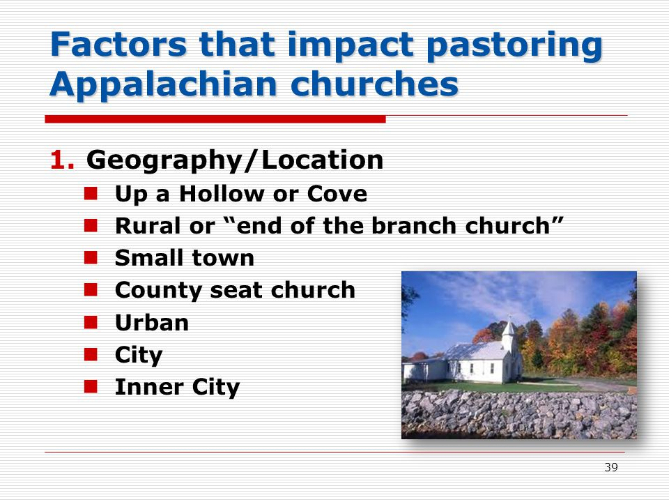 Factors that impact pastoring Appalachian churches 1.Geography/Location Up a Hollow or Cove Rural or end of the branch church Small town County seat church Urban City Inner City 39