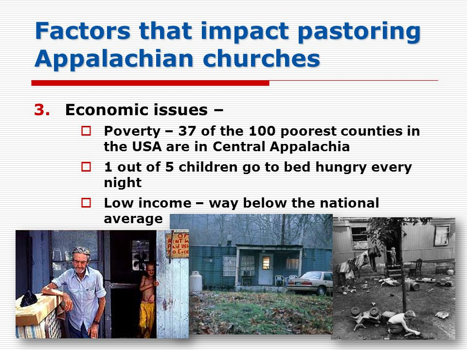Factors that impact pastoring Appalachian churches 3.Economic issues –  Poverty – 37 of the 100 poorest counties in the USA are in Central Appalachia  1 out of 5 children go to bed hungry every night  Low income – way below the national average 42