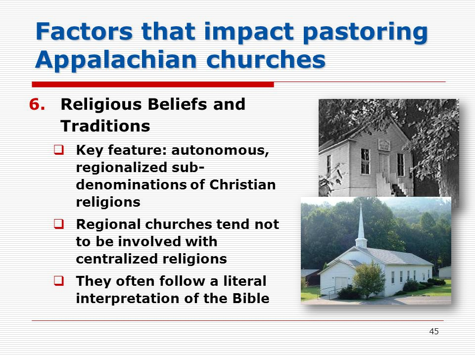 45 Factors that impact pastoring Appalachian churches 6.Religious Beliefs and Traditions  Key feature: autonomous, regionalized sub- denominations of Christian religions  Regional churches tend not to be involved with centralized religions  They often follow a literal interpretation of the Bible
