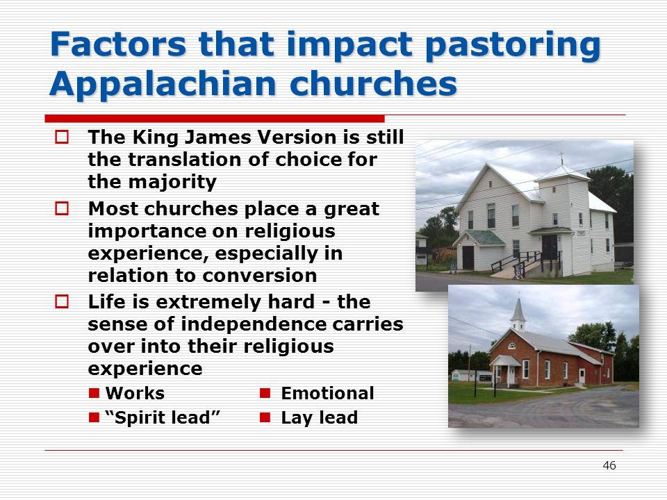 46 Factors that impact pastoring Appalachian churches  The King James Version is still the translation of choice for the majority  Most churches place a great importance on religious experience, especially in relation to conversion  Life is extremely hard - the sense of independence carries over into their religious experience Works Emotional Spirit lead Lay lead