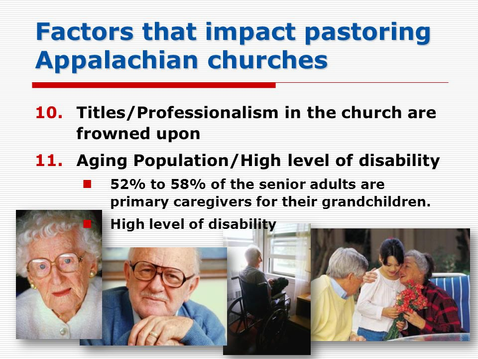 Factors that impact pastoring Appalachian churches 51 10.Titles/Professionalism in the church are frowned upon 11.Aging Population/High level of disability 52% to 58% of the senior adults are primary caregivers for their grandchildren.