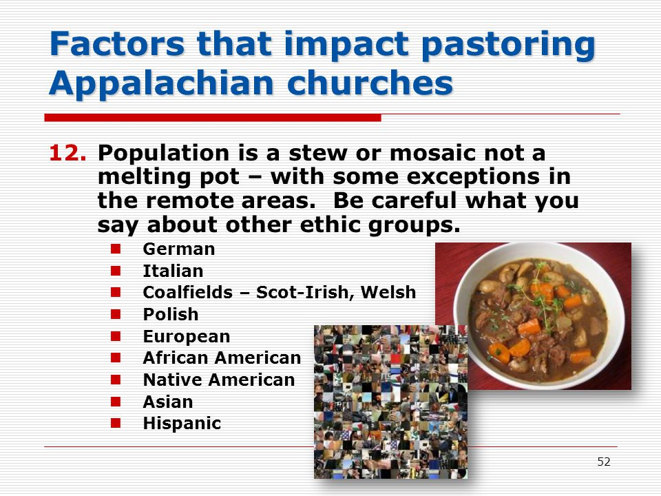 Factors that impact pastoring Appalachian churches 12.Population is a stew or mosaic not a melting pot – with some exceptions in the remote areas.