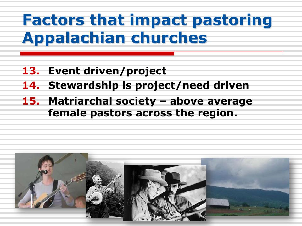 Factors that impact pastoring Appalachian churches 13.Event driven/project 14.Stewardship is project/need driven 15.Matriarchal society – above average female pastors across the region.