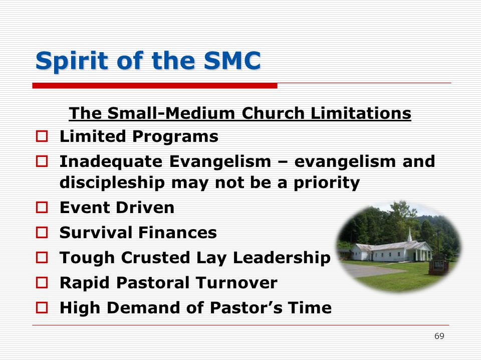 Spirit of the SMC The Small-Medium Church Limitations  Limited Programs  Inadequate Evangelism – evangelism and discipleship may not be a priority  Event Driven  Survival Finances  Tough Crusted Lay Leadership  Rapid Pastoral Turnover  High Demand of Pastor's Time 69