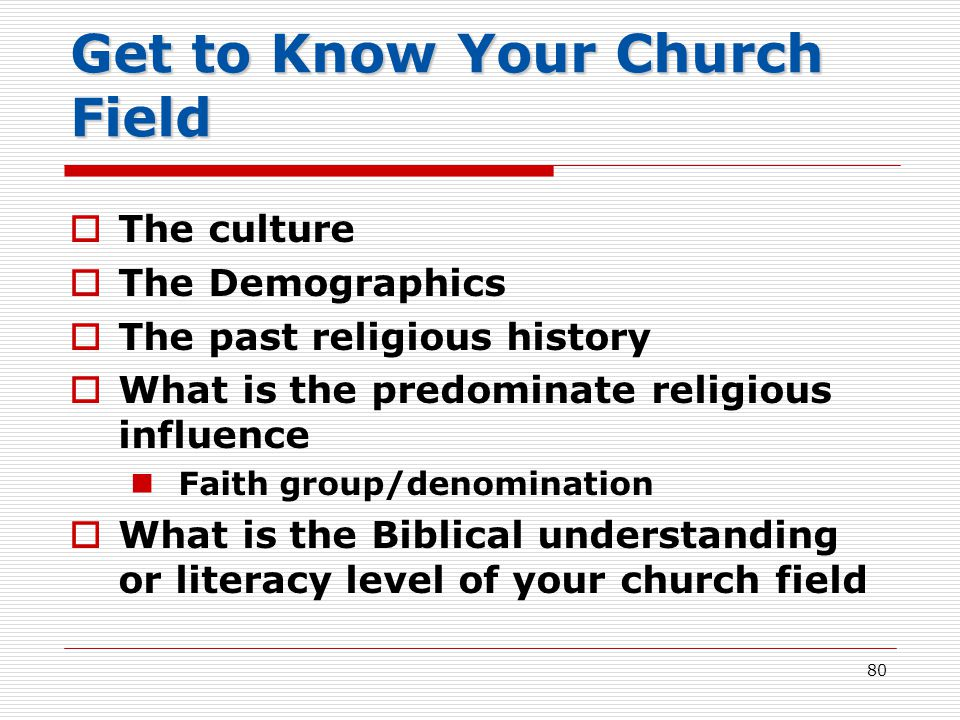 Get to Know Your Church Field  The culture  The Demographics  The past religious history  What is the predominate religious influence Faith group/denomination  What is the Biblical understanding or literacy level of your church field 80
