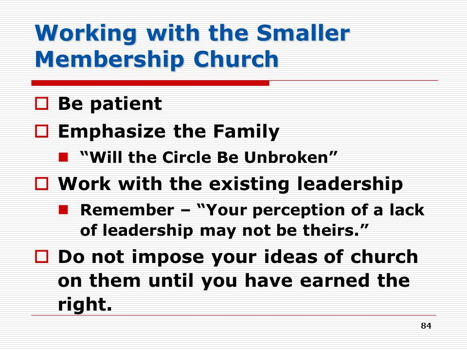 84 Working with the Smaller Membership Church  Be patient  Emphasize the Family Will the Circle Be Unbroken  Work with the existing leadership Remember – Your perception of a lack of leadership may not be theirs.  Do not impose your ideas of church on them until you have earned the right.