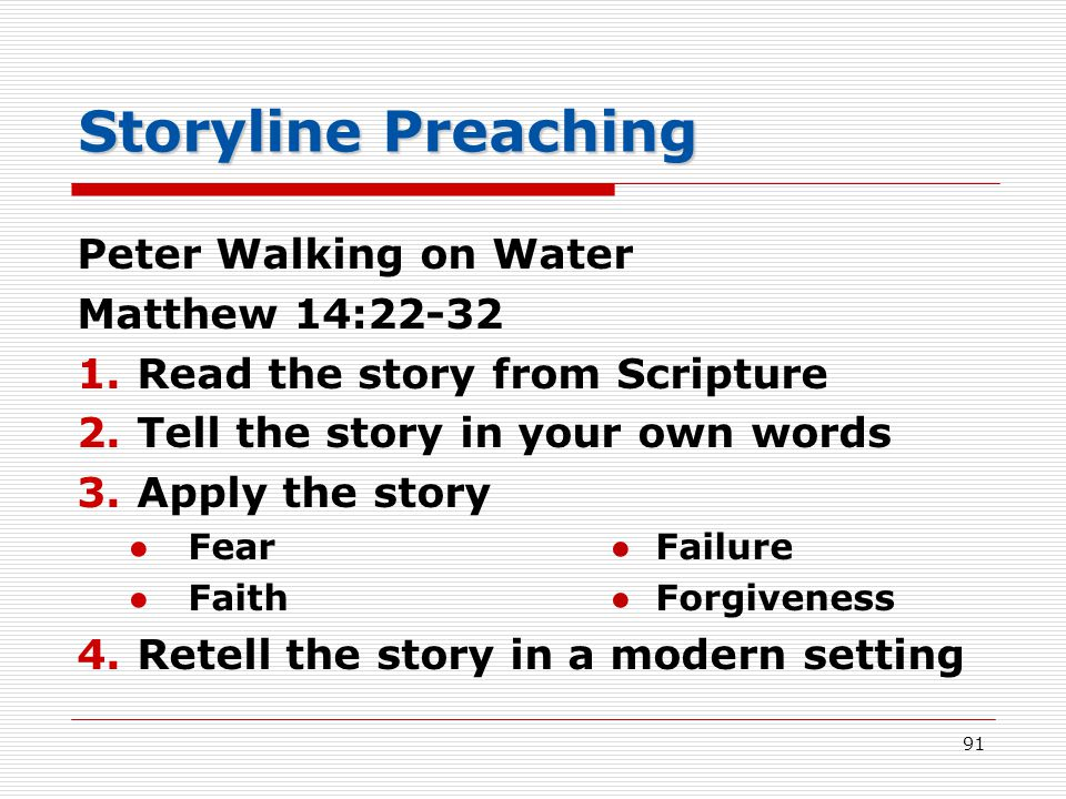Storyline Preaching Peter Walking on Water Matthew 14:22-32 1.Read the story from Scripture 2.Tell the story in your own words 3.Apply the story ●Fear● Failure ●Faith● Forgiveness 4.Retell the story in a modern setting 91