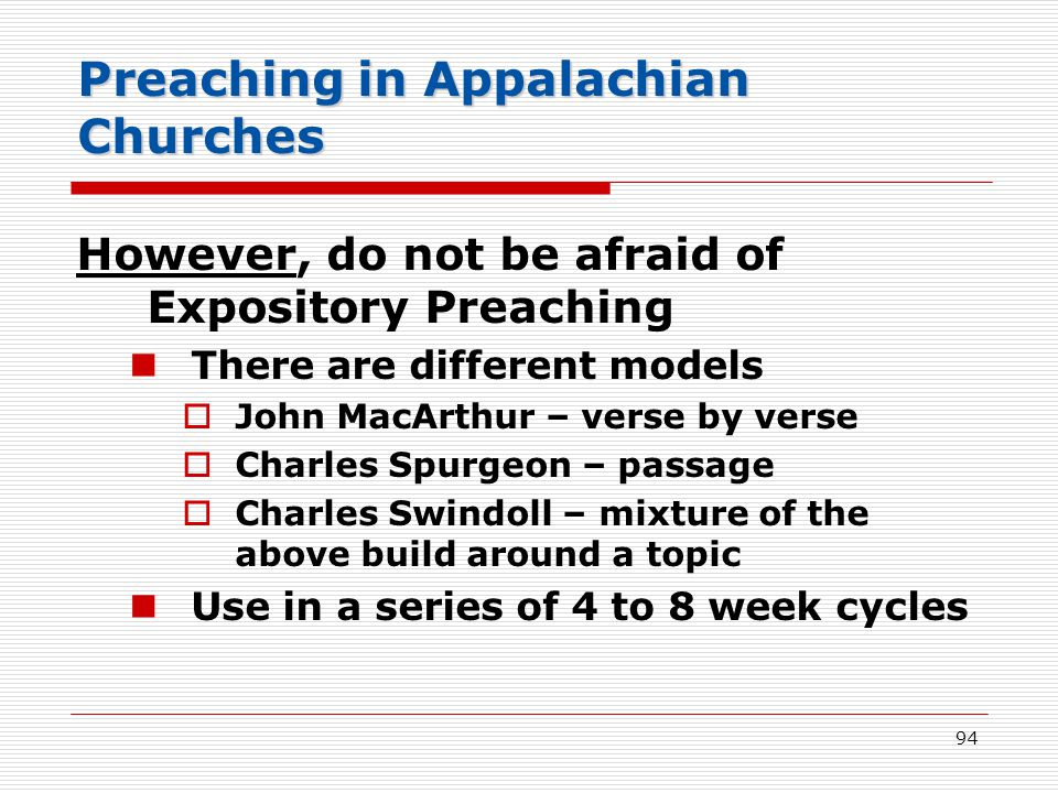 Preaching in Appalachian Churches However, do not be afraid of Expository Preaching There are different models  John MacArthur – verse by verse  Charles Spurgeon – passage  Charles Swindoll – mixture of the above build around a topic Use in a series of 4 to 8 week cycles 94