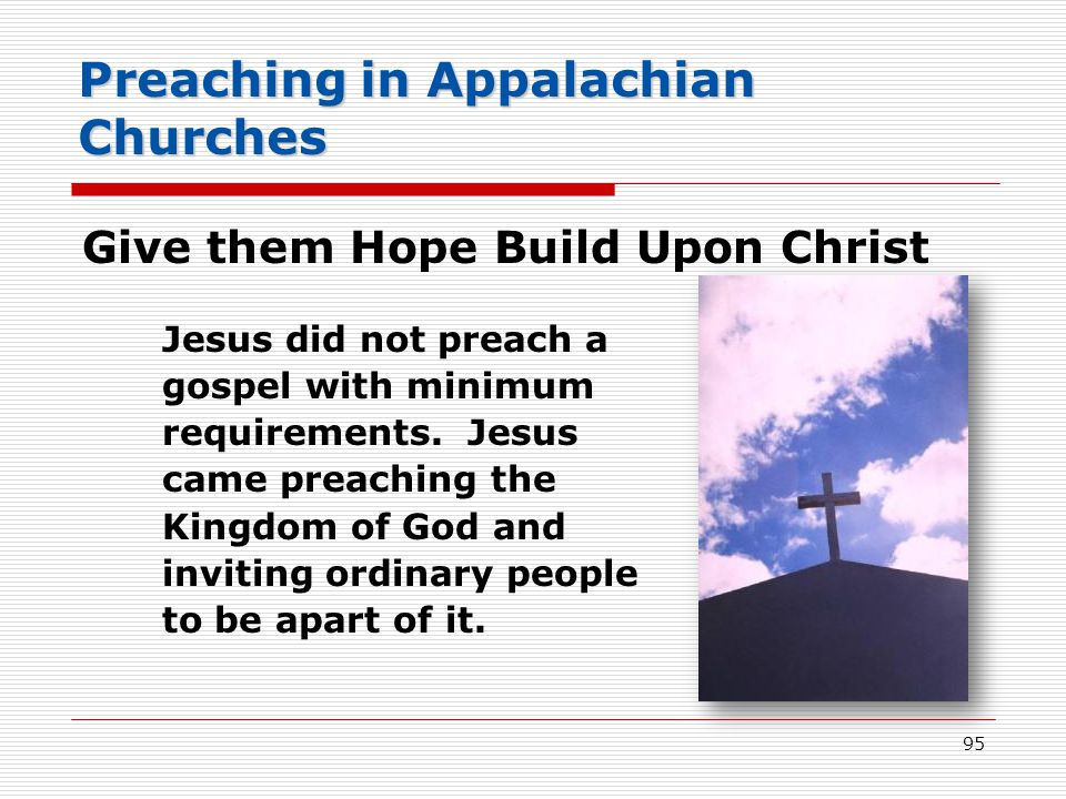 Preaching in Appalachian Churches Give them Hope Build Upon Christ Jesus did not preach a gospel with minimum requirements.