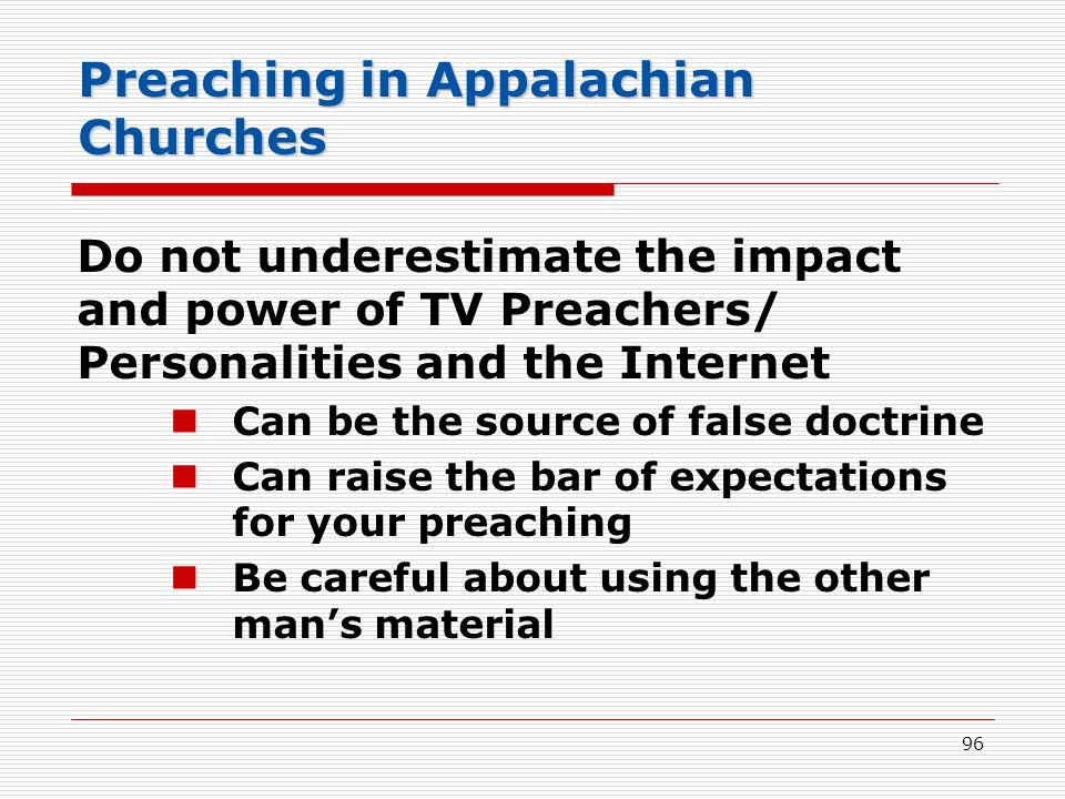 Preaching in Appalachian Churches Do not underestimate the impact and power of TV Preachers/ Personalities and the Internet Can be the source of false doctrine Can raise the bar of expectations for your preaching Be careful about using the other man's material 96