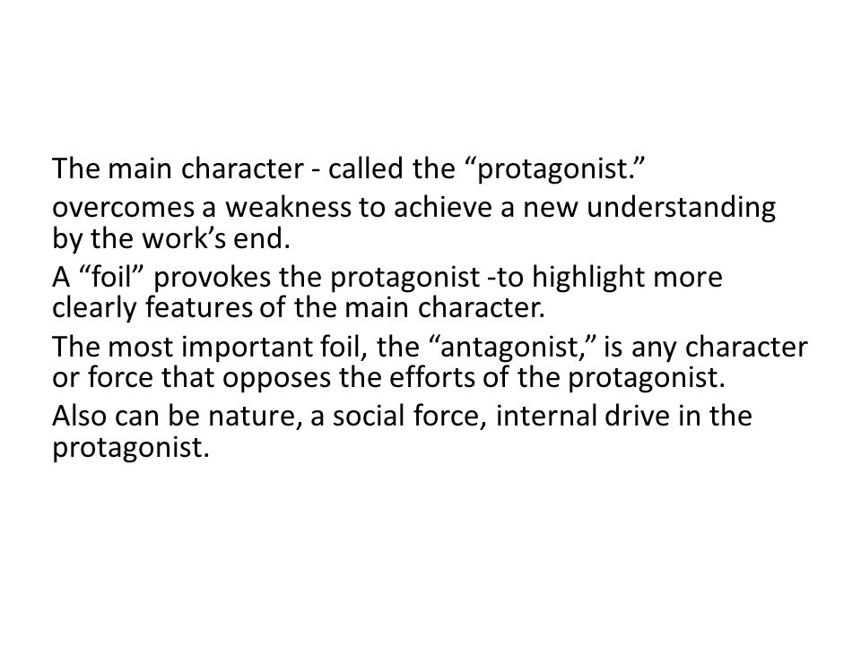The main character - called the protagonist. overcomes a weakness to achieve a new understanding by the work's end.