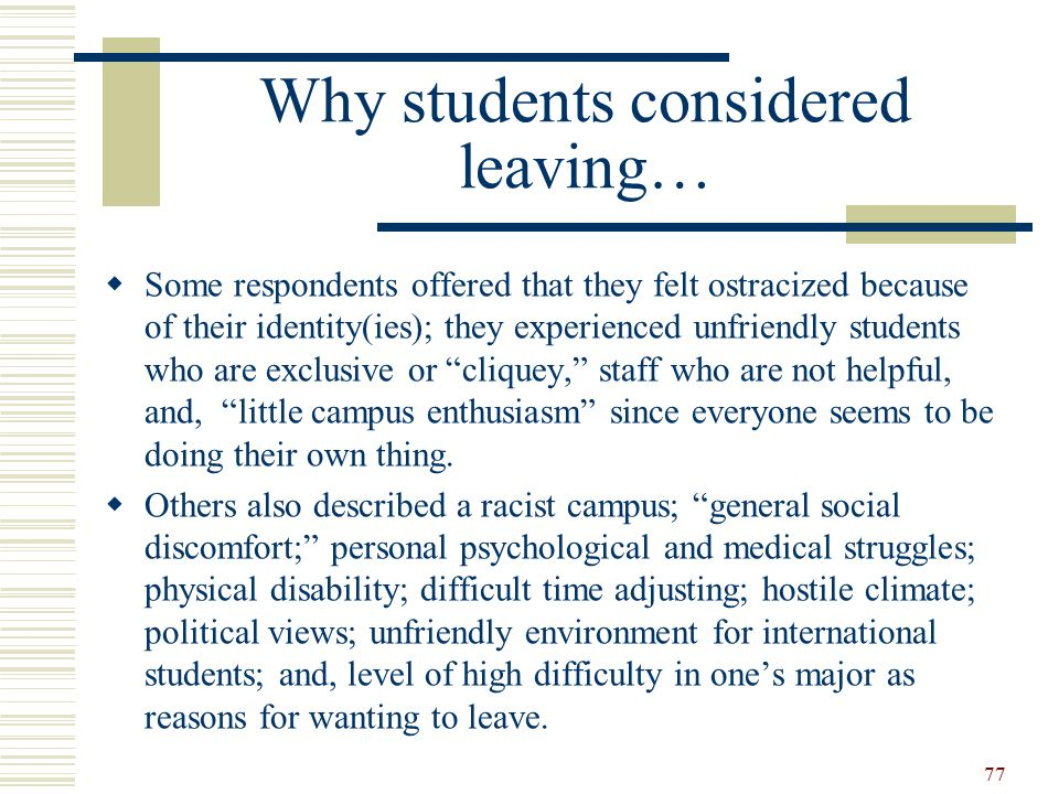 Why students considered leaving…  Some respondents offered that they felt ostracized because of their identity(ies); they experienced unfriendly students who are exclusive or cliquey, staff who are not helpful, and, little campus enthusiasm since everyone seems to be doing their own thing.