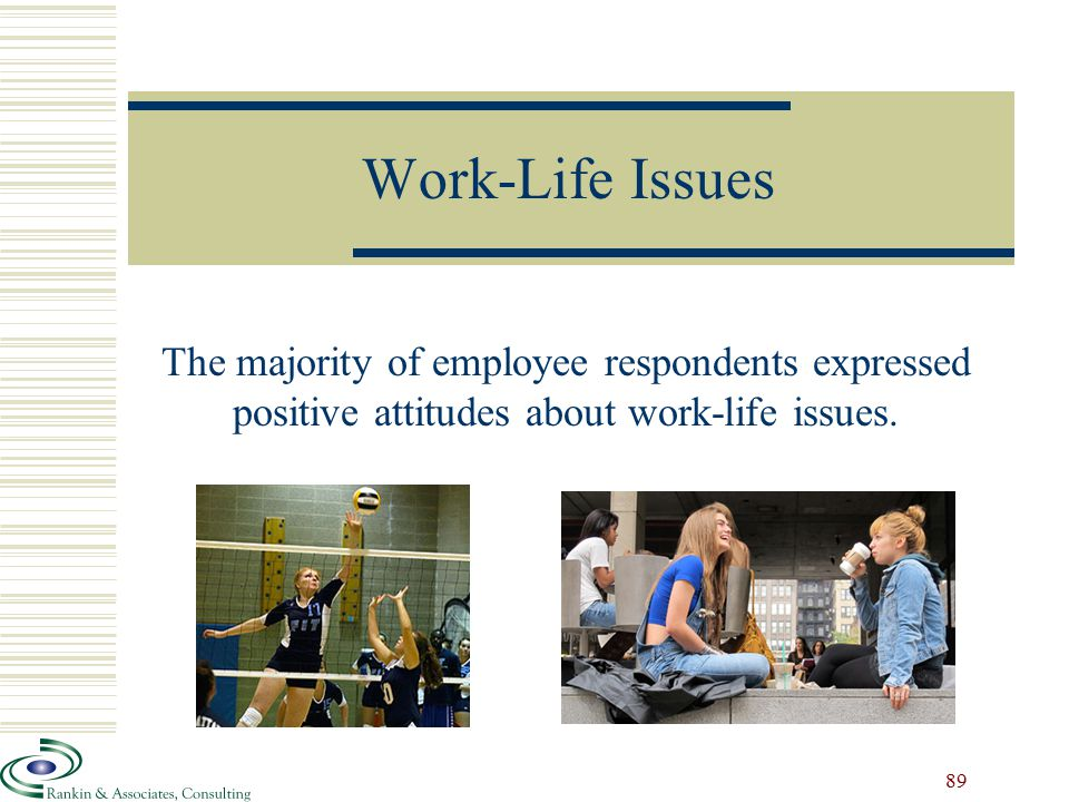 Work-Life Issues The majority of employee respondents expressed positive attitudes about work-life issues.