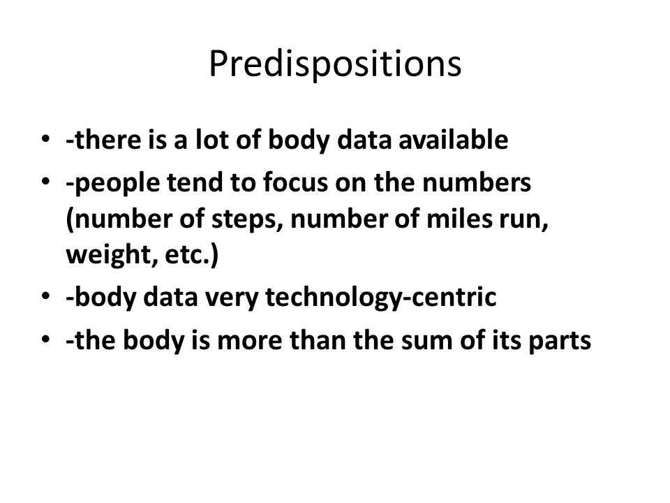 Predispositions -there is a lot of body data available -people tend to focus on the numbers (number of steps, number of miles run, weight, etc.) -body data very technology-centric -the body is more than the sum of its parts