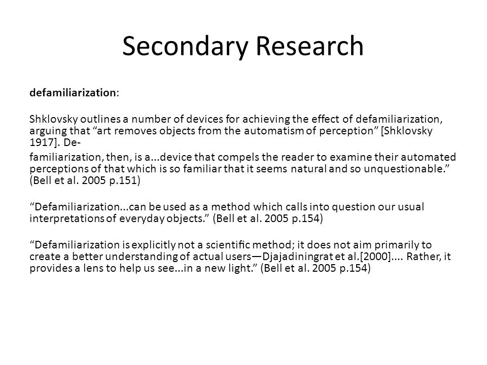 """Secondary Research defamiliarization: Shklovsky outlines a number of devices for achieving the effect of defamiliarization, arguing that """"art removes"""