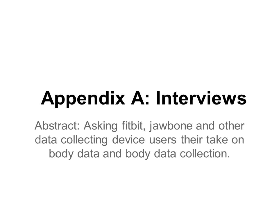 Appendix A: Interviews Abstract: Asking fitbit, jawbone and other data collecting device users their take on body data and body data collection.