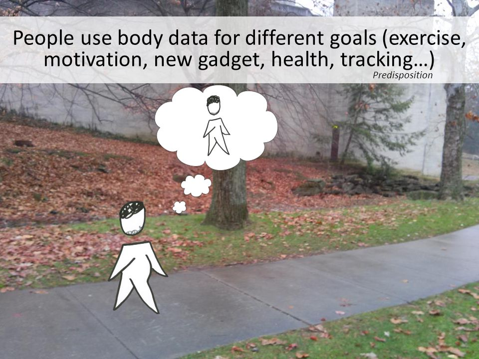 People use body data for different goals (exercise, motivation, new gadget, health, tracking…) Predisposition