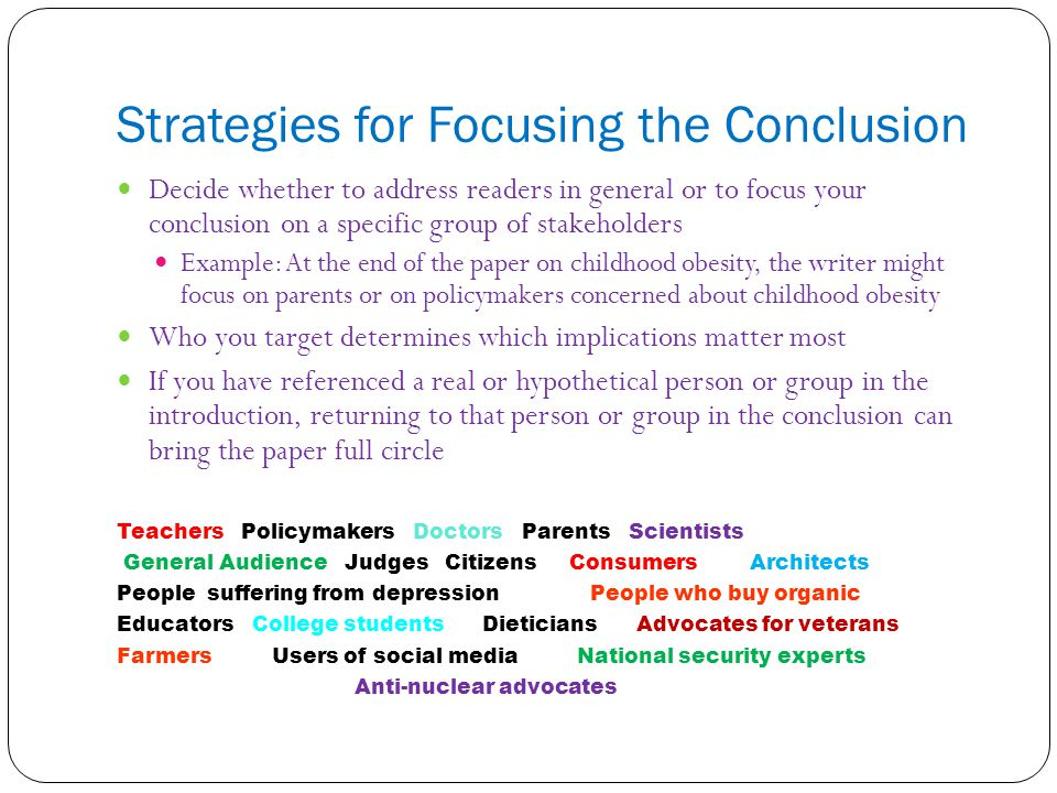Strategies for Focusing the Conclusion Decide whether to address readers in general or to focus your conclusion on a specific group of stakeholders Ex